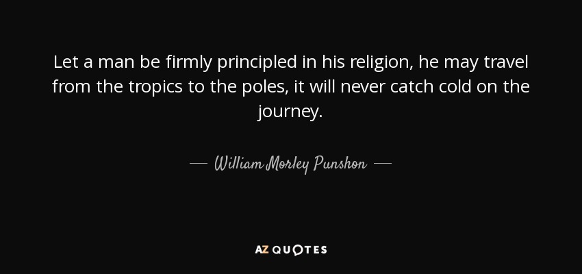 Let a man be firmly principled in his religion, he may travel from the tropics to the poles, it will never catch cold on the journey. - William Morley Punshon