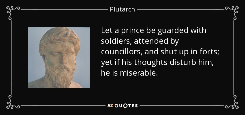 Let a prince be guarded with soldiers, attended by councillors, and shut up in forts; yet if his thoughts disturb him, he is miserable. - Plutarch