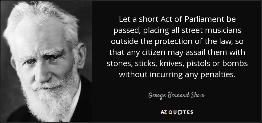 Let a short Act of Parliament be passed, placing all street musicians outside the protection of the law, so that any citizen may assail them with stones, sticks, knives, pistols or bombs without incurring any penalties. - George Bernard Shaw