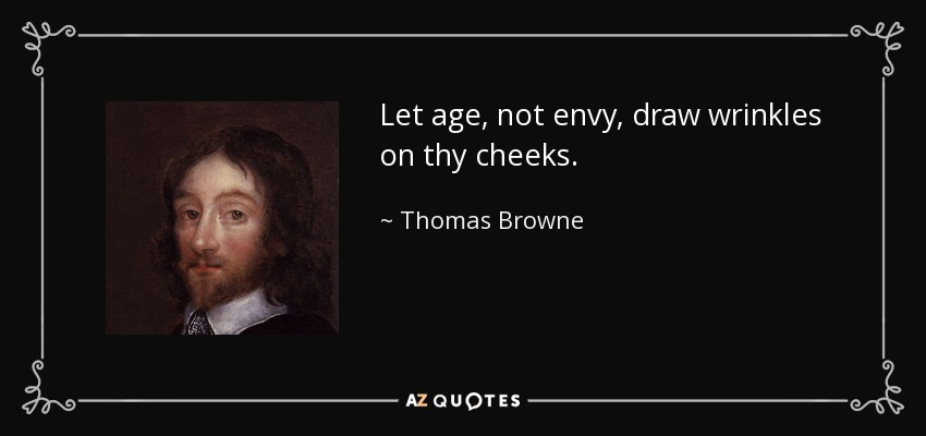 Let age, not envy, draw wrinkles on thy cheeks. - Thomas Browne