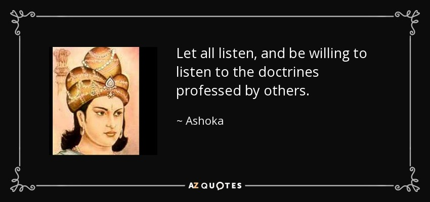 Let all listen, and be willing to listen to the doctrines professed by others. - Ashoka