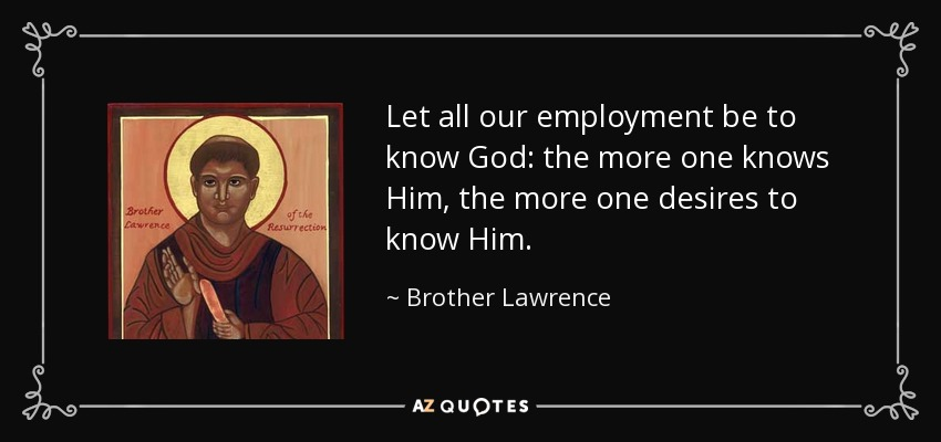Let all our employment be to know God: the more one knows Him, the more one desires to know Him. - Brother Lawrence