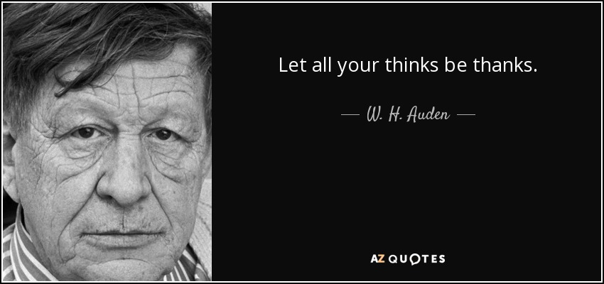 Let all your thinks be thanks. - W. H. Auden