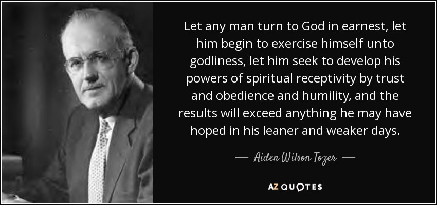 Let any man turn to God in earnest, let him begin to exercise himself unto godliness, let him seek to develop his powers of spiritual receptivity by trust and obedience and humility, and the results will exceed anything he may have hoped in his leaner and weaker days. - Aiden Wilson Tozer