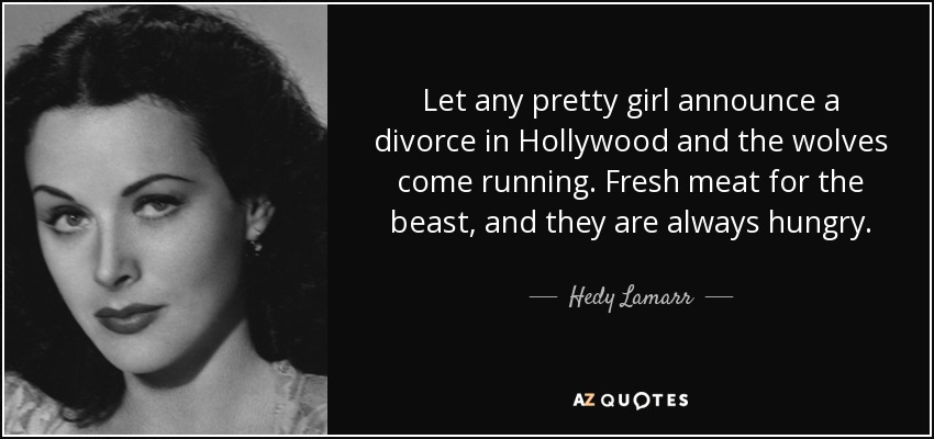 Let any pretty girl announce a divorce in Hollywood and the wolves come running. Fresh meat for the beast, and they are always hungry. - Hedy Lamarr