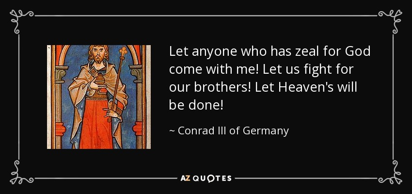 Let anyone who has zeal for God come with me! Let us fight for our brothers! Let Heaven's will be done! - Conrad III of Germany