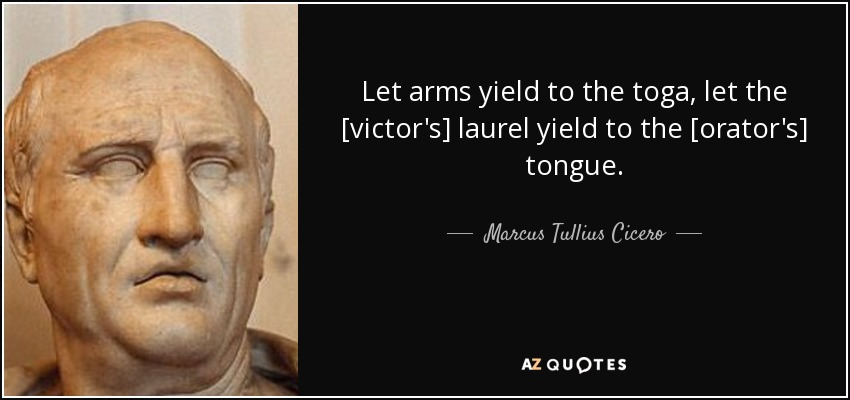 Let arms yield to the toga, let the [victor's] laurel yield to the [orator's] tongue. - Marcus Tullius Cicero