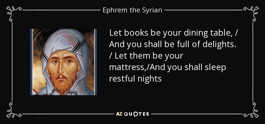 Let books be your dining table, / And you shall be full of delights. / Let them be your mattress,/And you shall sleep restful nights - Ephrem the Syrian