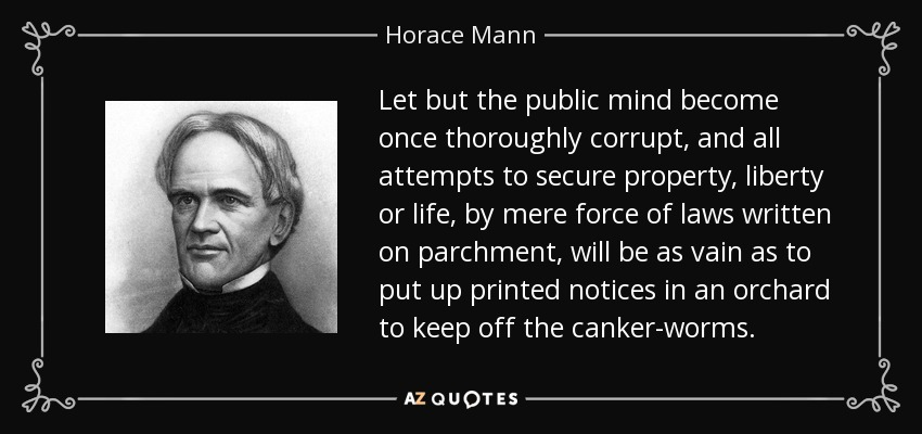 Let but the public mind become once thoroughly corrupt, and all attempts to secure property, liberty or life, by mere force of laws written on parchment, will be as vain as to put up printed notices in an orchard to keep off the canker-worms. - Horace Mann