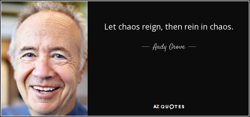 Let chaos reign, then rein in chaos. - Andy Grove