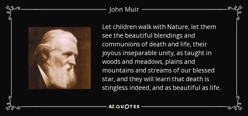 Let children walk with Nature, let them see the beautiful blendings and communions of death and life, their joyous inseparable unity, as taught in woods and meadows, plains and mountains and streams of our blessed star, and they will learn that death is stingless indeed, and as beautiful as life. - John Muir