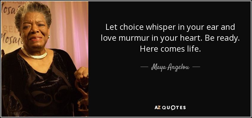 Let choice whisper in your ear and love murmur in your heart. Be ready. Here comes life. - Maya Angelou