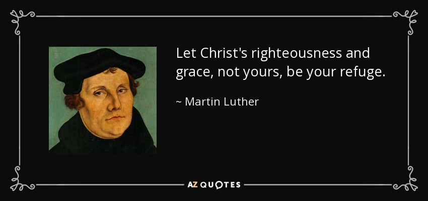 Let Christ's righteousness and grace, not yours, be your refuge. - Martin Luther