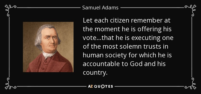 Let each citizen remember at the moment he is offering his vote...that he is executing one of the most solemn trusts in human society for which he is accountable to God and his country. - Samuel Adams