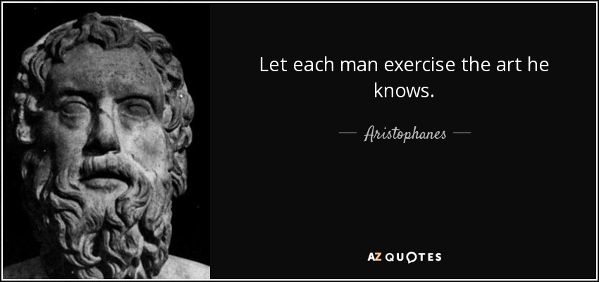 Let each man exercise the art he knows. - Aristophanes