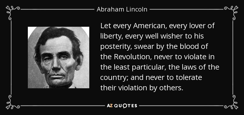 Let every American, every lover of liberty, every well wisher to his posterity, swear by the blood of the Revolution, never to violate in the least particular, the laws of the country; and never to tolerate their violation by others. - Abraham Lincoln