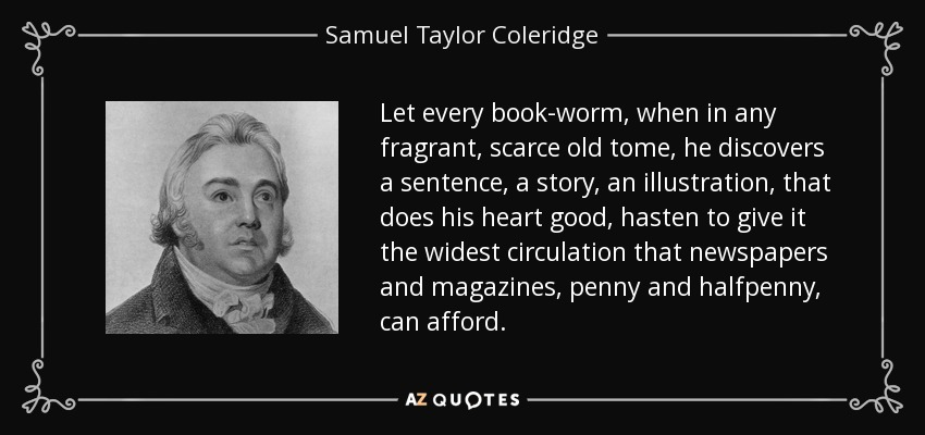 Let every book-worm, when in any fragrant, scarce old tome, he discovers a sentence, a story, an illustration, that does his heart good, hasten to give it the widest circulation that newspapers and magazines, penny and halfpenny, can afford. - Samuel Taylor Coleridge