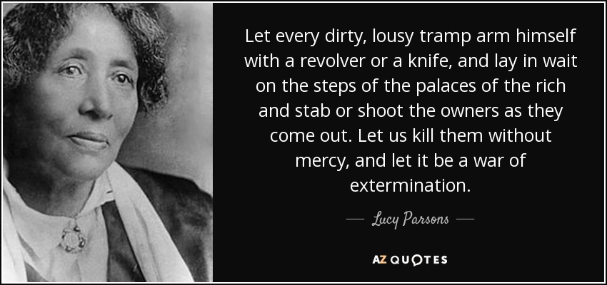 Let every dirty, lousy tramp arm himself with a revolver or a knife, and lay in wait on the steps of the palaces of the rich and stab or shoot the owners as they come out. Let us kill them without mercy, and let it be a war of extermination. - Lucy Parsons