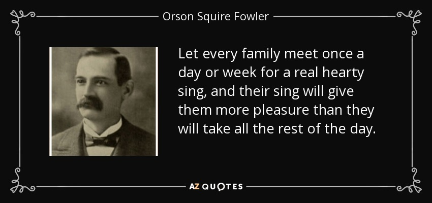 Let every family meet once a day or week for a real hearty sing, and their sing will give them more pleasure than they will take all the rest of the day. - Orson Squire Fowler