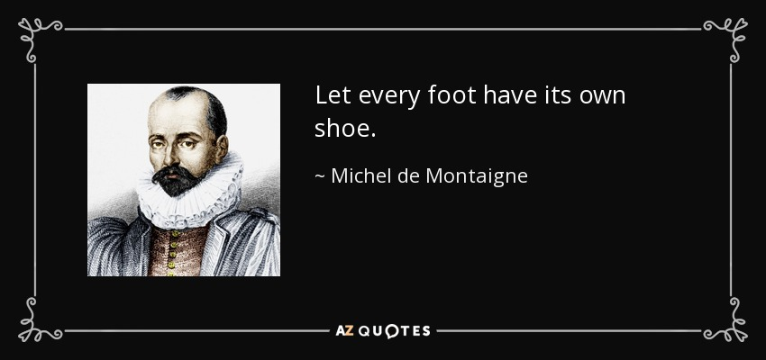 Let every foot have its own shoe. - Michel de Montaigne