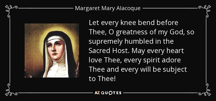 Let every knee bend before Thee, O greatness of my God, so supremely humbled in the Sacred Host. May every heart love Thee, every spirit adore Thee and every will be subject to Thee! - Margaret Mary Alacoque