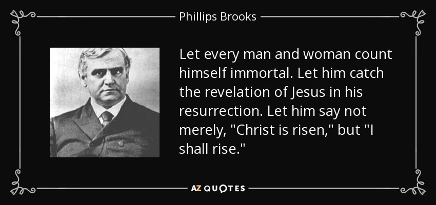 Let every man and woman count himself immortal. Let him catch the revelation of Jesus in his resurrection. Let him say not merely,
