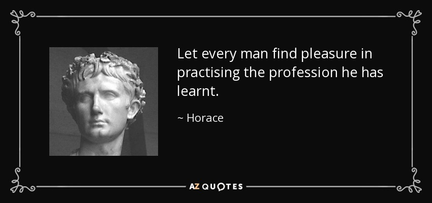 Let every man find pleasure in practising the profession he has learnt. - Horace