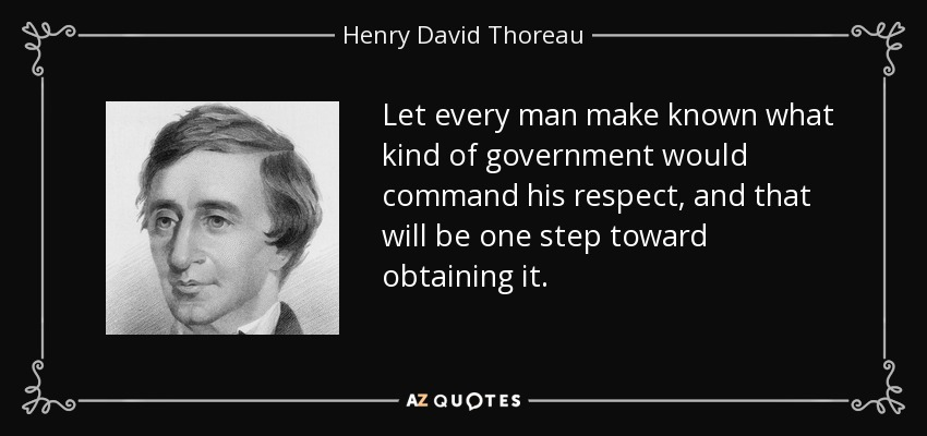 Let every man make known what kind of government would command his respect, and that will be one step toward obtaining it. - Henry David Thoreau