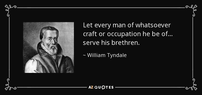 Let every man of whatsoever craft or occupation he be of... serve his brethren. - William Tyndale