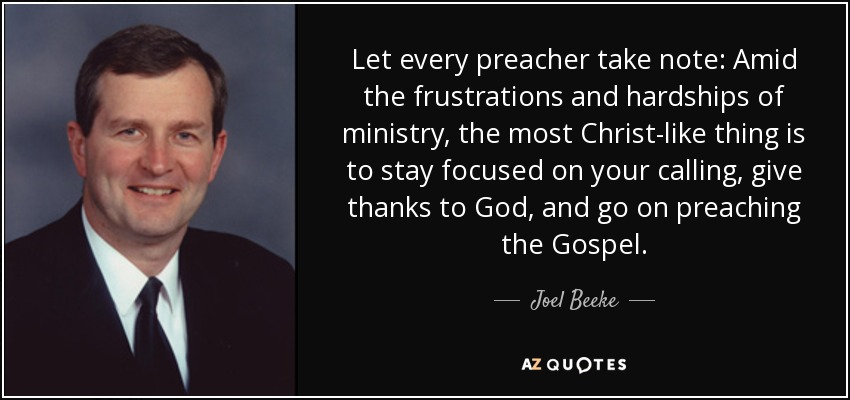 Let every preacher take note: Amid the frustrations and hardships of ministry, the most Christ-like thing is to stay focused on your calling, give thanks to God, and go on preaching the Gospel. - Joel Beeke
