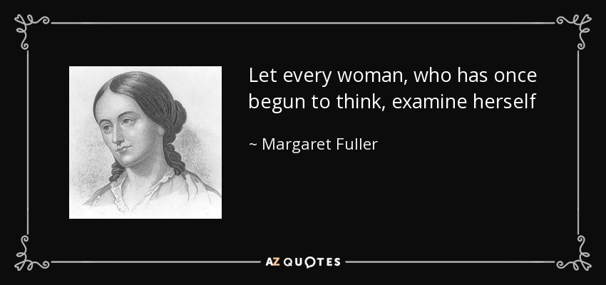 Let every woman, who has once begun to think, examine herself - Margaret Fuller