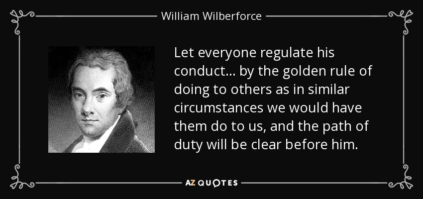 Let everyone regulate his conduct... by the golden rule of doing to others as in similar circumstances we would have them do to us, and the path of duty will be clear before him. - William Wilberforce