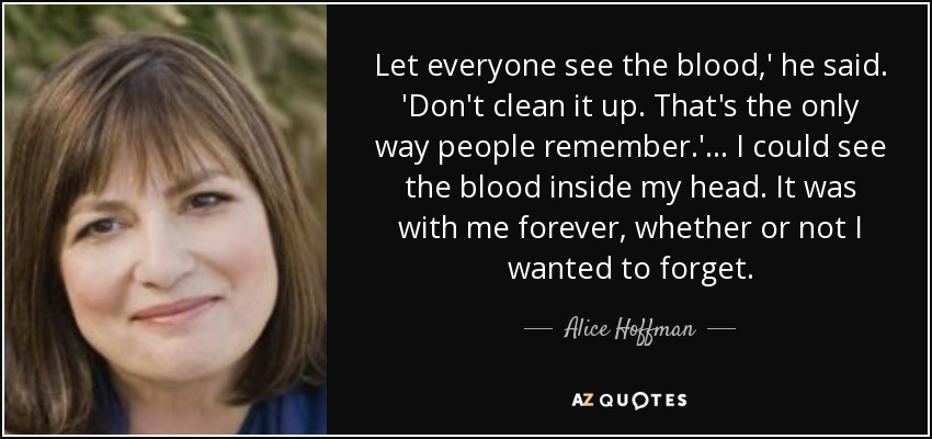 Let everyone see the blood,' he said. 'Don't clean it up. That's the only way people remember.'... I could see the blood inside my head. It was with me forever, whether or not I wanted to forget. - Alice Hoffman