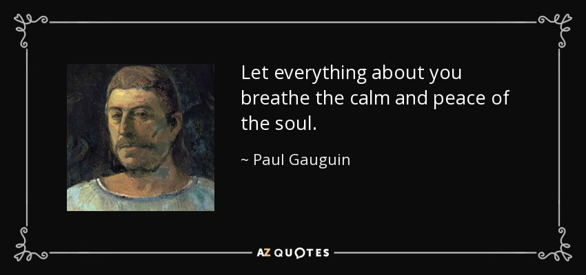Let everything about you breathe the calm and peace of the soul. - Paul Gauguin