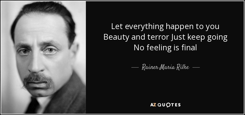 Let everything happen to you Beauty and terror Just keep going No feeling is final - Rainer Maria Rilke