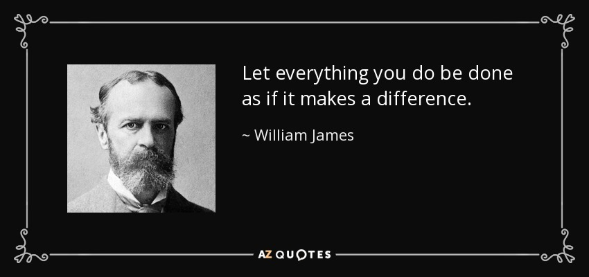 Let everything you do be done as if it makes a difference. - William James