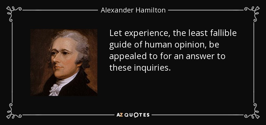 Let experience, the least fallible guide of human opinion, be appealed to for an answer to these inquiries. - Alexander Hamilton
