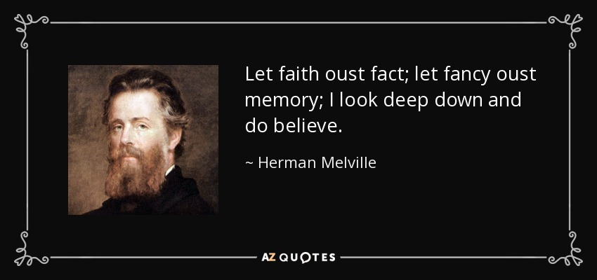 Let faith oust fact; let fancy oust memory; I look deep down and do believe. - Herman Melville
