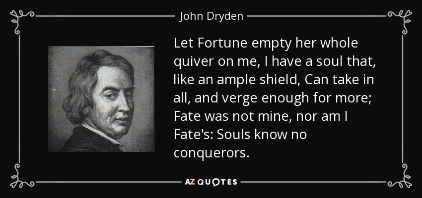 Let Fortune empty her whole quiver on me, I have a soul that, like an ample shield, Can take in all, and verge enough for more; Fate was not mine, nor am I Fate's: Souls know no conquerors. - John Dryden