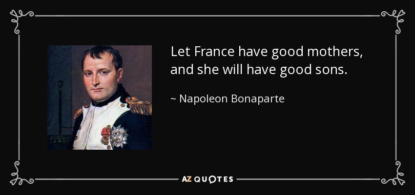 Let France have good mothers, and she will have good sons. - Napoleon Bonaparte