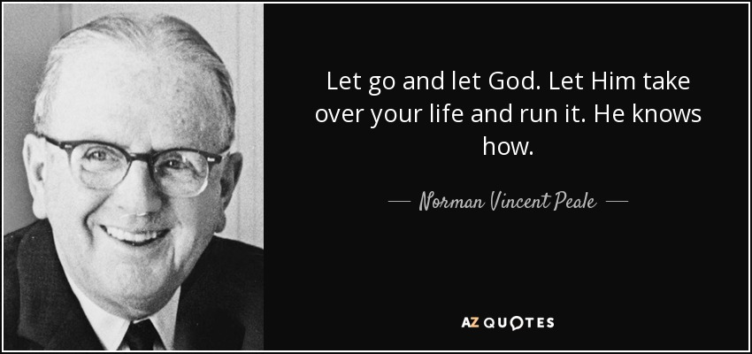 Let go and let God. Let Him take over your life and run it. He knows how. - Norman Vincent Peale