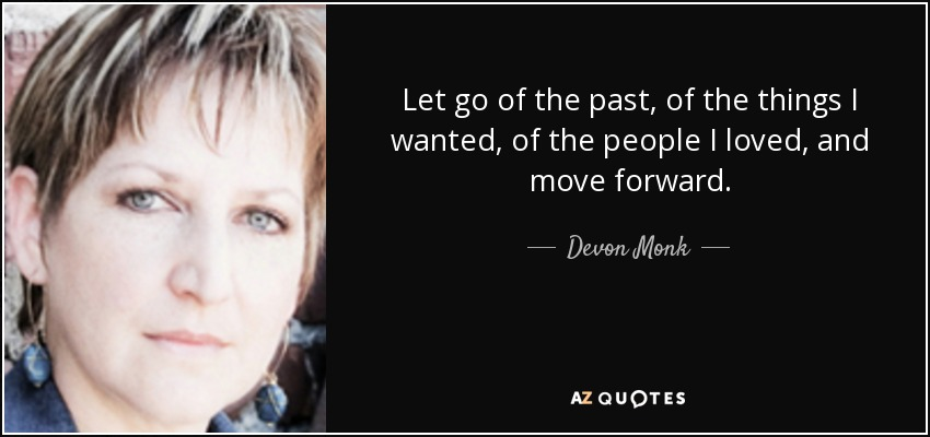 Let go of the past, of the things I wanted, of the people I loved, and move forward. - Devon Monk