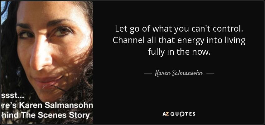 Let go of what you can't control. Channel all that energy into living fully in the now. - Karen Salmansohn