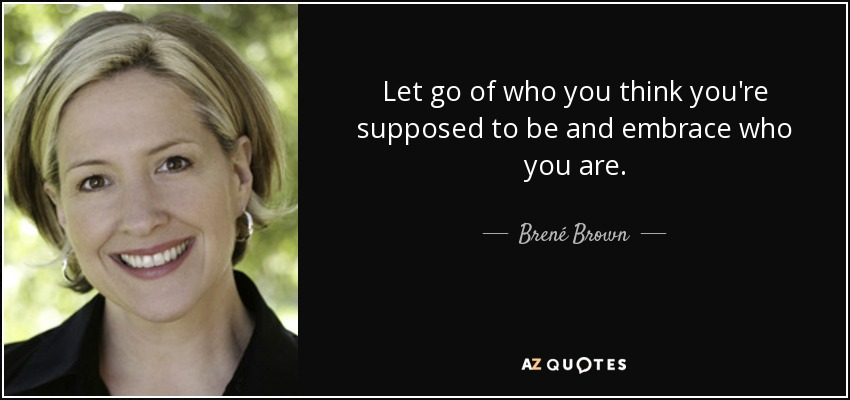 Let go of who you think you're supposed to be and embrace who you are. - Brené Brown