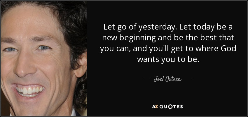 Let go of yesterday. Let today be a new beginning and be the best that you can, and you'll get to where God wants you to be. - Joel Osteen