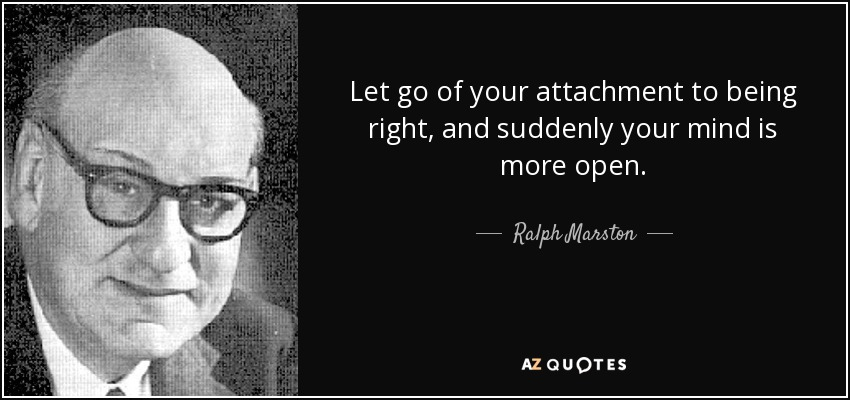 Let go of your attachment to being right, and suddenly your mind is more open. - Ralph Marston