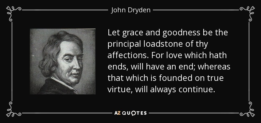 Let grace and goodness be the principal loadstone of thy affections. For love which hath ends, will have an end; whereas that which is founded on true virtue, will always continue. - John Dryden