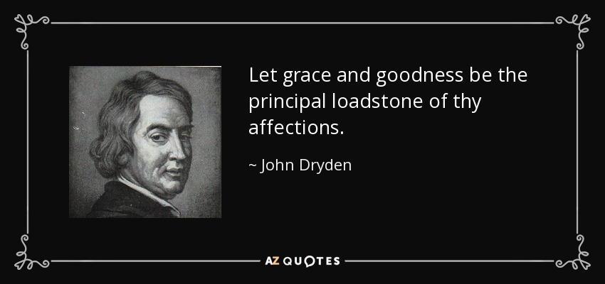 Let grace and goodness be the principal loadstone of thy affections. - John Dryden