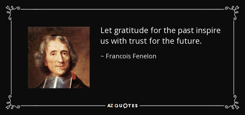 Let gratitude for the past inspire us with trust for the future. - Francois Fenelon