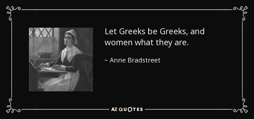 Let Greeks be Greeks, and women what they are. - Anne Bradstreet